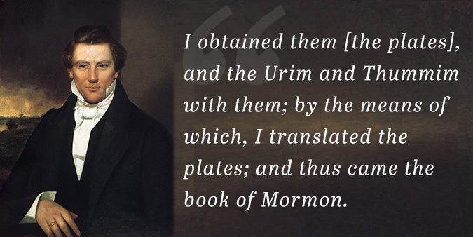 """I obtained them [the plates], and the Urim and Thummim with them; by the means of which, I translated the plates; and thus came the book of Mormon."" —Joseph Smith"